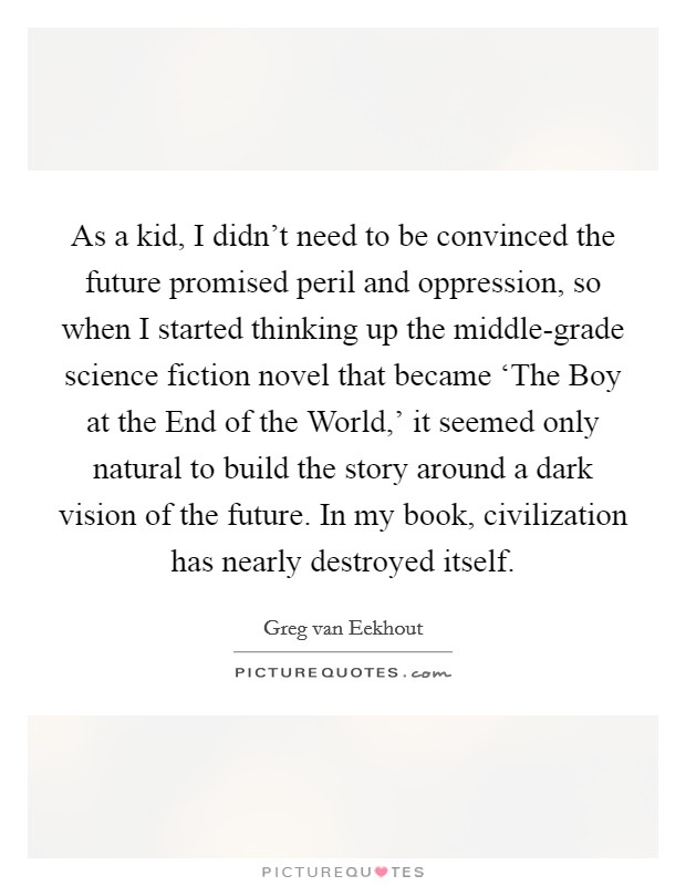 As a kid, I didn't need to be convinced the future promised peril and oppression, so when I started thinking up the middle-grade science fiction novel that became 'The Boy at the End of the World,' it seemed only natural to build the story around a dark vision of the future. In my book, civilization has nearly destroyed itself Picture Quote #1