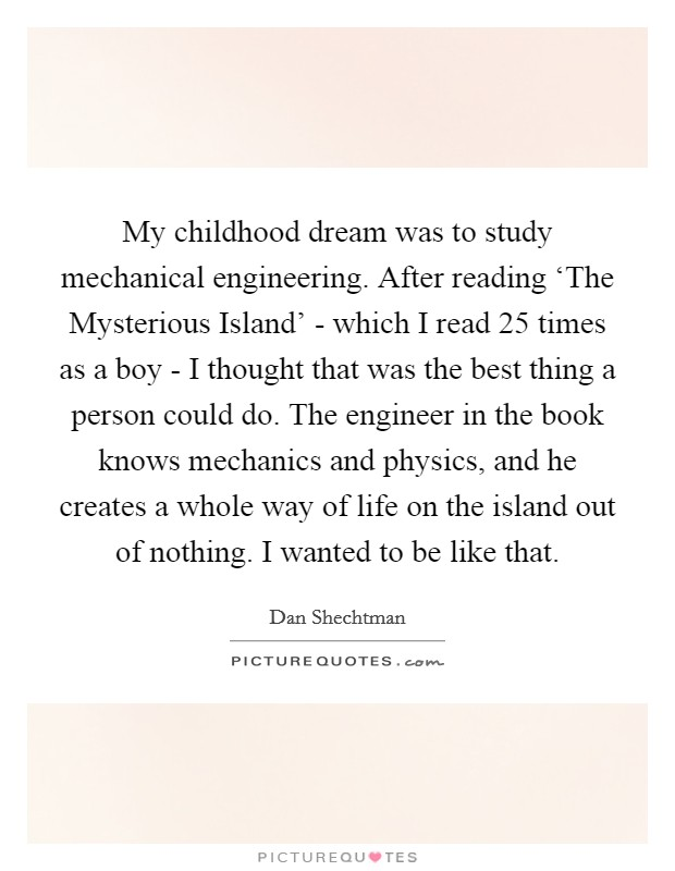 My childhood dream was to study mechanical engineering. After reading 'The Mysterious Island' - which I read 25 times as a boy - I thought that was the best thing a person could do. The engineer in the book knows mechanics and physics, and he creates a whole way of life on the island out of nothing. I wanted to be like that Picture Quote #1