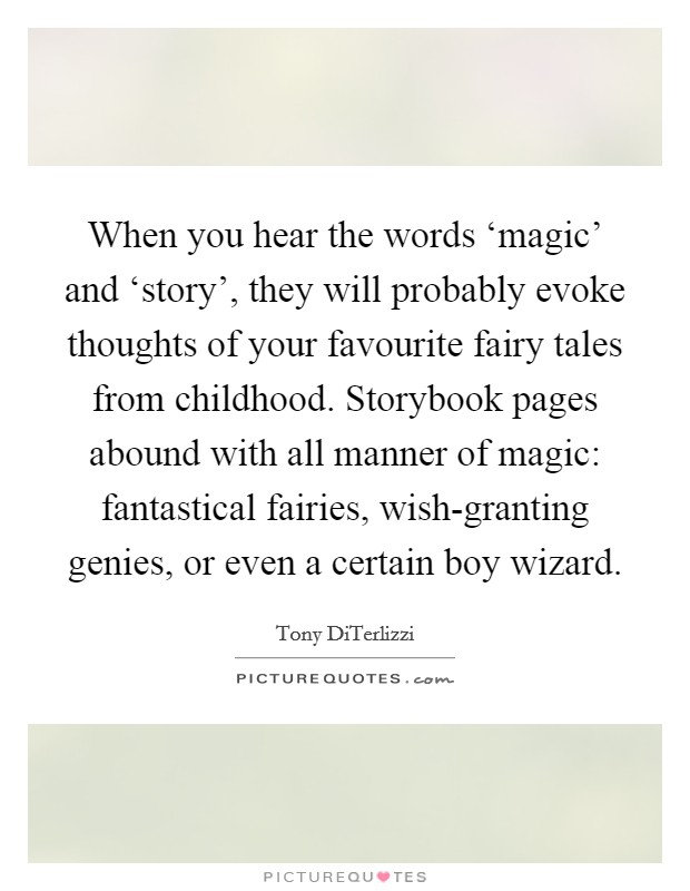 When you hear the words 'magic' and 'story', they will probably evoke thoughts of your favourite fairy tales from childhood. Storybook pages abound with all manner of magic: fantastical fairies, wish-granting genies, or even a certain boy wizard Picture Quote #1
