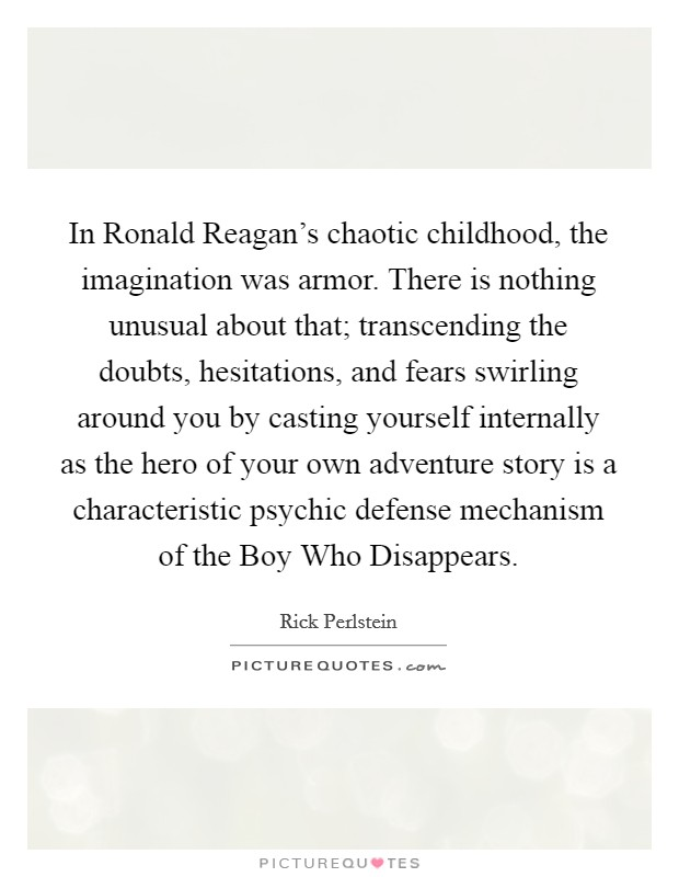 In Ronald Reagan's chaotic childhood, the imagination was armor. There is nothing unusual about that; transcending the doubts, hesitations, and fears swirling around you by casting yourself internally as the hero of your own adventure story is a characteristic psychic defense mechanism of the Boy Who Disappears Picture Quote #1