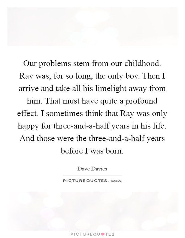 Our problems stem from our childhood. Ray was, for so long, the only boy. Then I arrive and take all his limelight away from him. That must have quite a profound effect. I sometimes think that Ray was only happy for three-and-a-half years in his life. And those were the three-and-a-half years before I was born Picture Quote #1