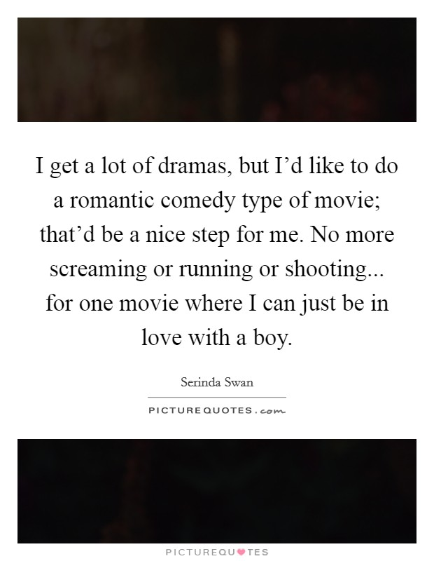 I get a lot of dramas, but I'd like to do a romantic comedy type of movie; that'd be a nice step for me. No more screaming or running or shooting... for one movie where I can just be in love with a boy Picture Quote #1