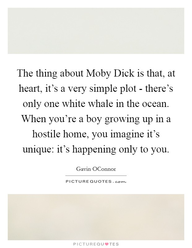 The thing about Moby Dick is that, at heart, it's a very simple plot - there's only one white whale in the ocean. When you're a boy growing up in a hostile home, you imagine it's unique: it's happening only to you Picture Quote #1