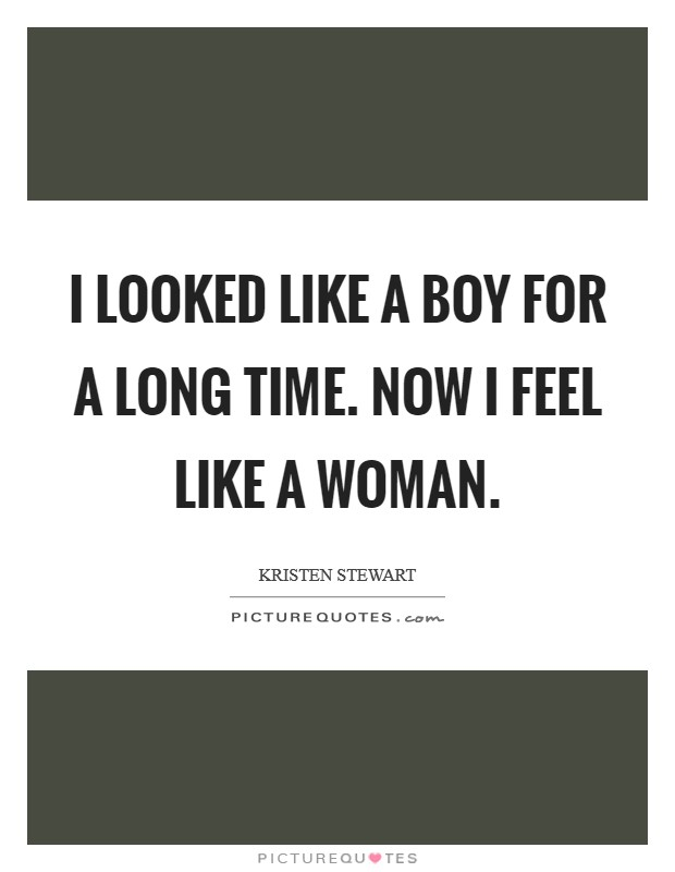I looked like a boy for a long time. Now I feel like a woman. Picture Quote #1