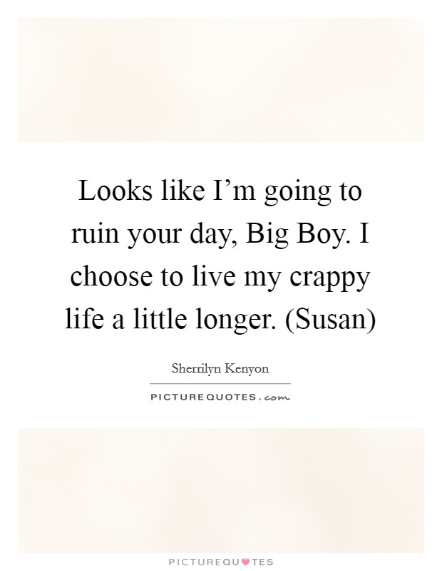 Looks like I'm going to ruin your day, Big Boy. I choose to live my crappy life a little longer. (Susan) Picture Quote #1