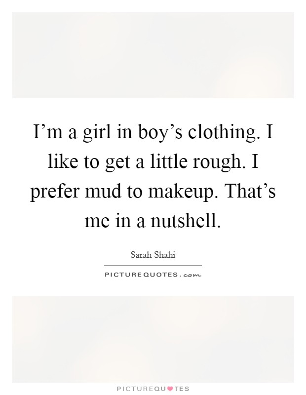 I'm a girl in boy's clothing. I like to get a little rough. I prefer mud to makeup. That's me in a nutshell Picture Quote #1