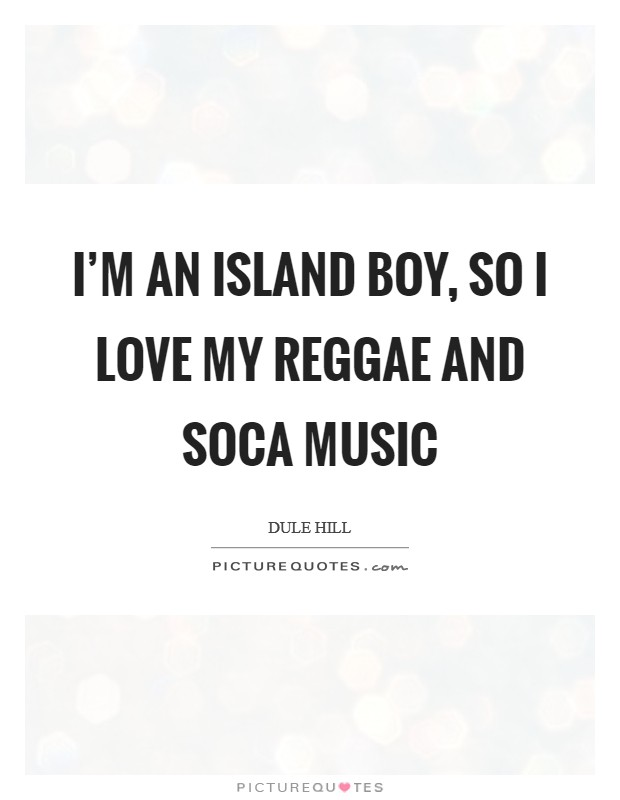 I'm an island boy, so I love my reggae and soca music Picture Quote #1