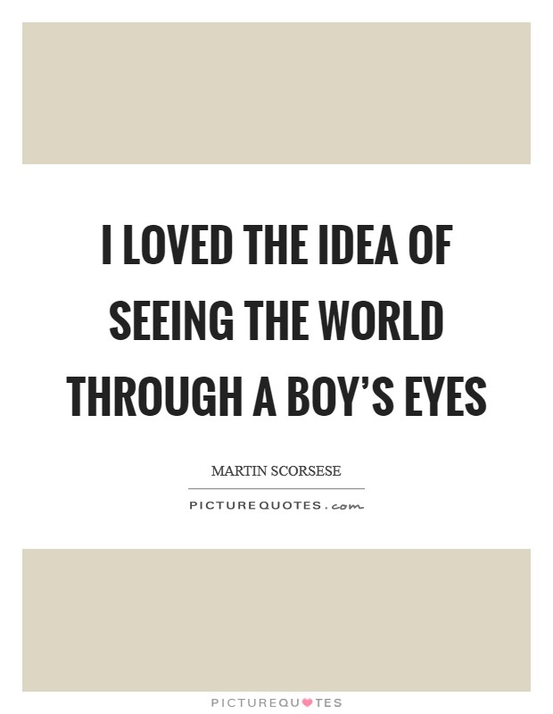 I loved the idea of seeing the world through a boy's eyes Picture Quote #1