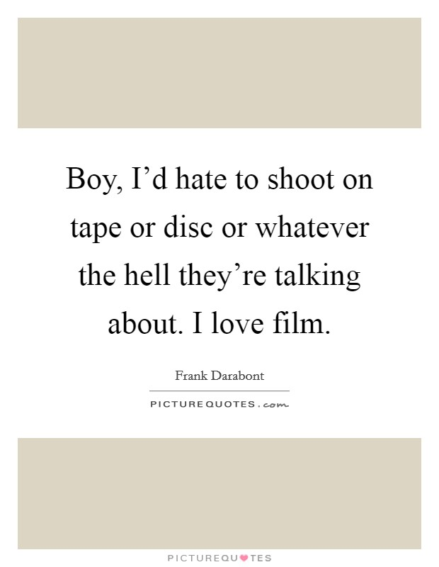 Boy, I'd hate to shoot on tape or disc or whatever the hell they're talking about. I love film Picture Quote #1