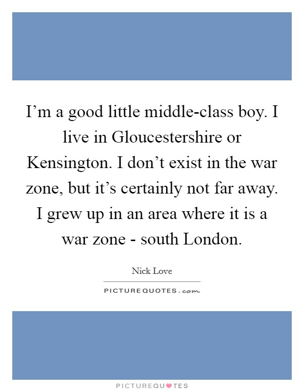 I'm a good little middle-class boy. I live in Gloucestershire or Kensington. I don't exist in the war zone, but it's certainly not far away. I grew up in an area where it is a war zone - south London Picture Quote #1