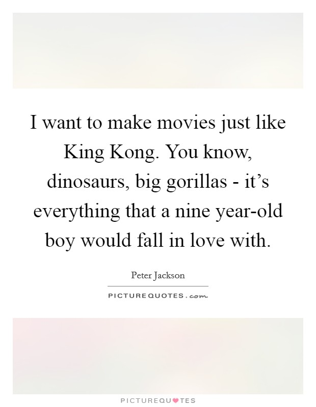 I want to make movies just like King Kong. You know, dinosaurs, big gorillas - it's everything that a nine year-old boy would fall in love with Picture Quote #1