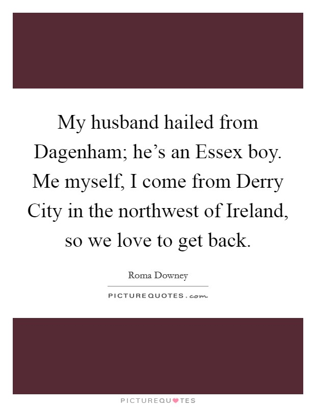 My husband hailed from Dagenham; he's an Essex boy. Me myself, I come from Derry City in the northwest of Ireland, so we love to get back Picture Quote #1