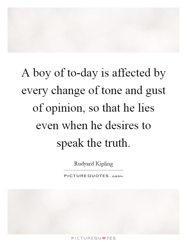 A boy of to-day is affected by every change of tone and gust of opinion, so that he lies even when he desires to speak the truth Picture Quote #1