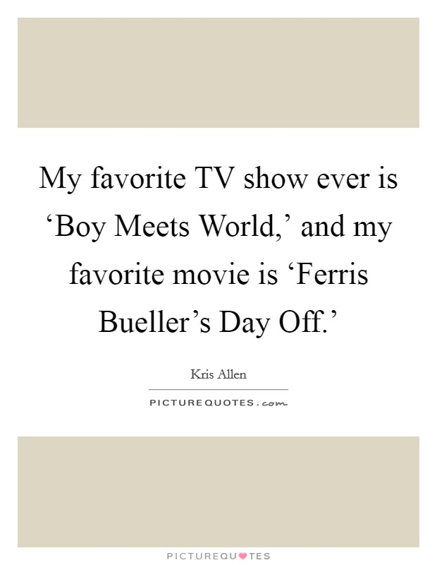 My favorite TV show ever is 'Boy Meets World,' and my favorite movie is 'Ferris Bueller's Day Off.' Picture Quote #1