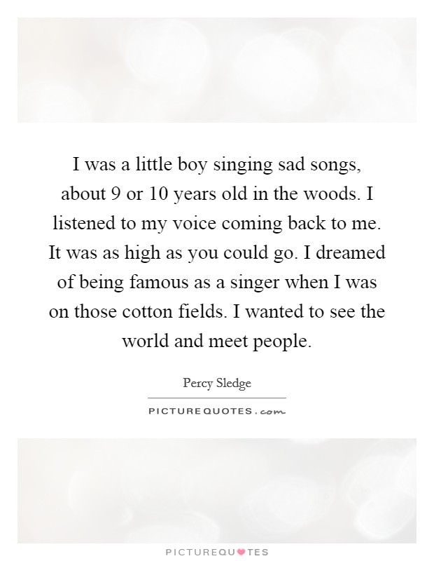 I was a little boy singing sad songs, about 9 or 10 years old in the woods. I listened to my voice coming back to me. It was as high as you could go. I dreamed of being famous as a singer when I was on those cotton fields. I wanted to see the world and meet people Picture Quote #1