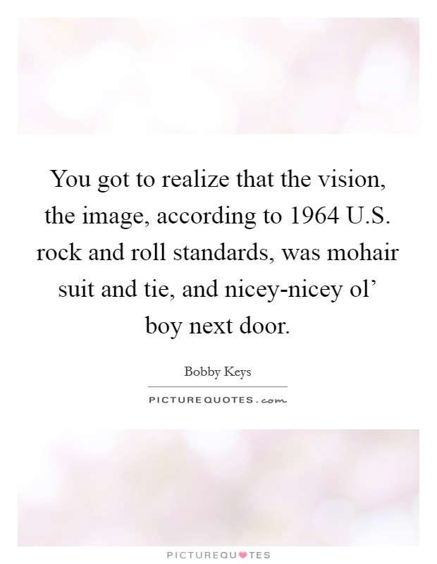 You got to realize that the vision, the image, according to 1964 U.S. rock and roll standards, was mohair suit and tie, and nicey-nicey ol' boy next door Picture Quote #1