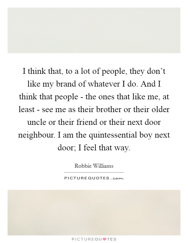 I think that, to a lot of people, they don't like my brand of whatever I do. And I think that people - the ones that like me, at least - see me as their brother or their older uncle or their friend or their next door neighbour. I am the quintessential boy next door; I feel that way Picture Quote #1