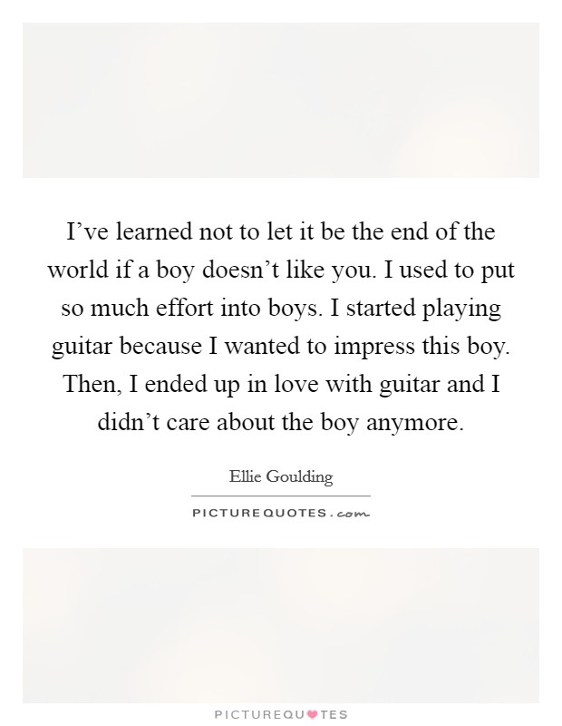 I've learned not to let it be the end of the world if a boy doesn't like you. I used to put so much effort into boys. I started playing guitar because I wanted to impress this boy. Then, I ended up in love with guitar and I didn't care about the boy anymore Picture Quote #1