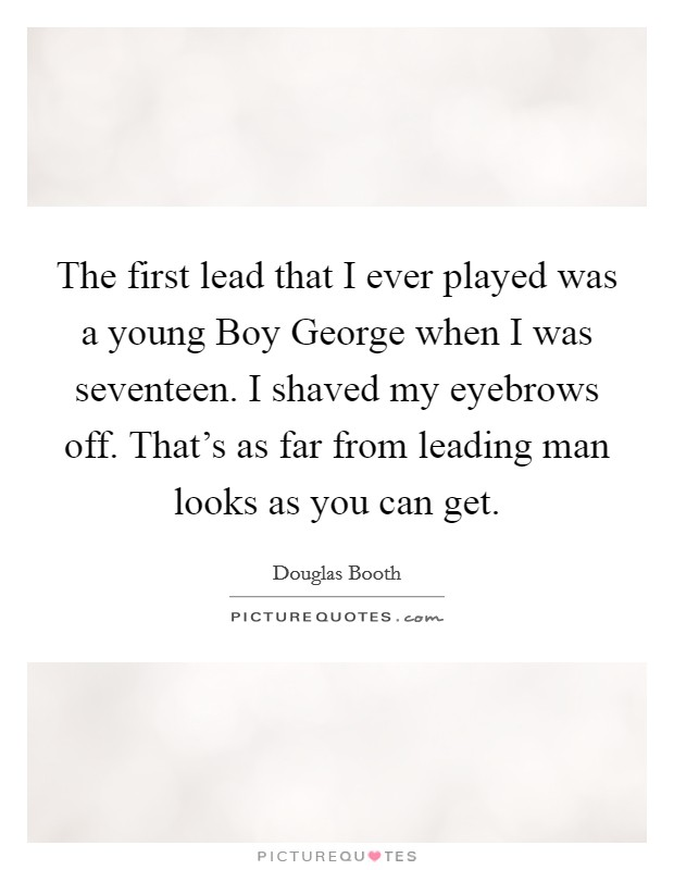 The first lead that I ever played was a young Boy George when I was seventeen. I shaved my eyebrows off. That's as far from leading man looks as you can get Picture Quote #1