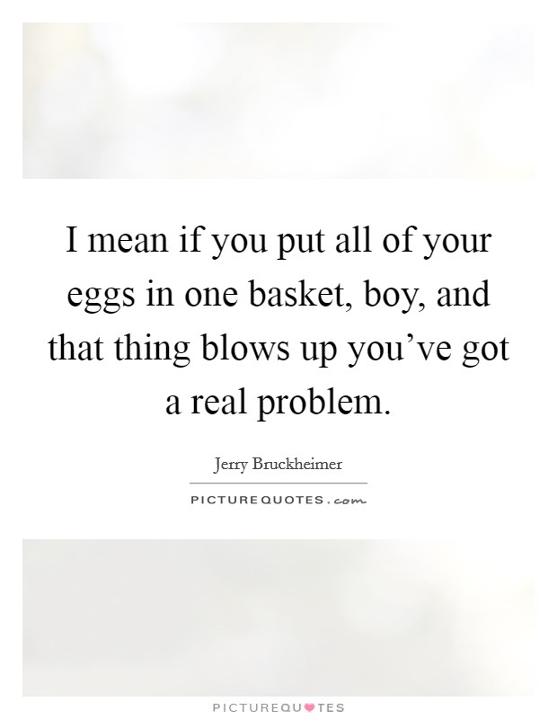 I mean if you put all of your eggs in one basket, boy, and that thing blows up you've got a real problem Picture Quote #1