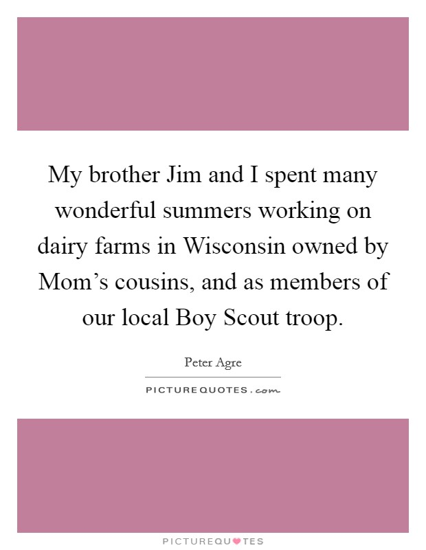 My brother Jim and I spent many wonderful summers working on dairy farms in Wisconsin owned by Mom's cousins, and as members of our local Boy Scout troop Picture Quote #1