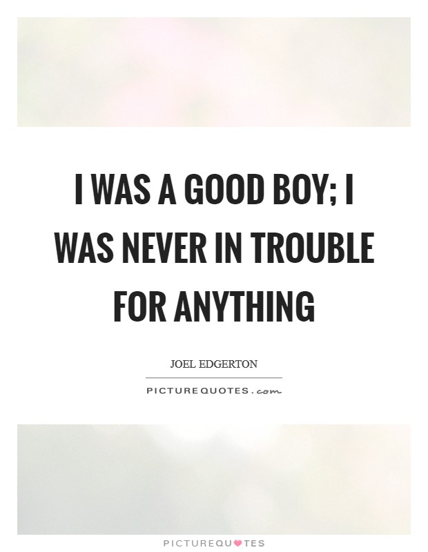 I was a good boy; I was never in trouble for anything Picture Quote #1