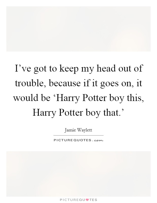 I've got to keep my head out of trouble, because if it goes on, it would be 'Harry Potter boy this, Harry Potter boy that.' Picture Quote #1