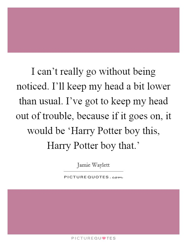 I can't really go without being noticed. I'll keep my head a bit lower than usual. I've got to keep my head out of trouble, because if it goes on, it would be 'Harry Potter boy this, Harry Potter boy that.' Picture Quote #1