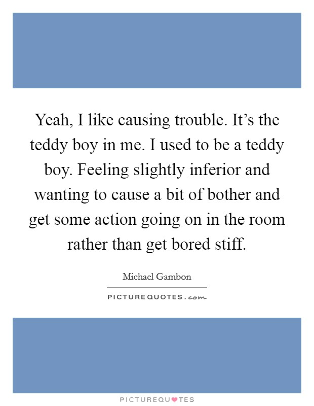 Yeah, I like causing trouble. It's the teddy boy in me. I used to be a teddy boy. Feeling slightly inferior and wanting to cause a bit of bother and get some action going on in the room rather than get bored stiff Picture Quote #1