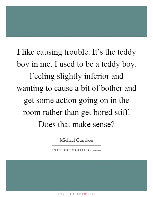 I like causing trouble. It's the teddy boy in me. I used to be a teddy boy. Feeling slightly inferior and wanting to cause a bit of bother and get some action going on in the room rather than get bored stiff. Does that make sense? Picture Quote #1