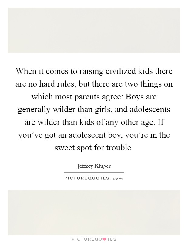 When it comes to raising civilized kids there are no hard rules, but there are two things on which most parents agree: Boys are generally wilder than girls, and adolescents are wilder than kids of any other age. If you've got an adolescent boy, you're in the sweet spot for trouble Picture Quote #1