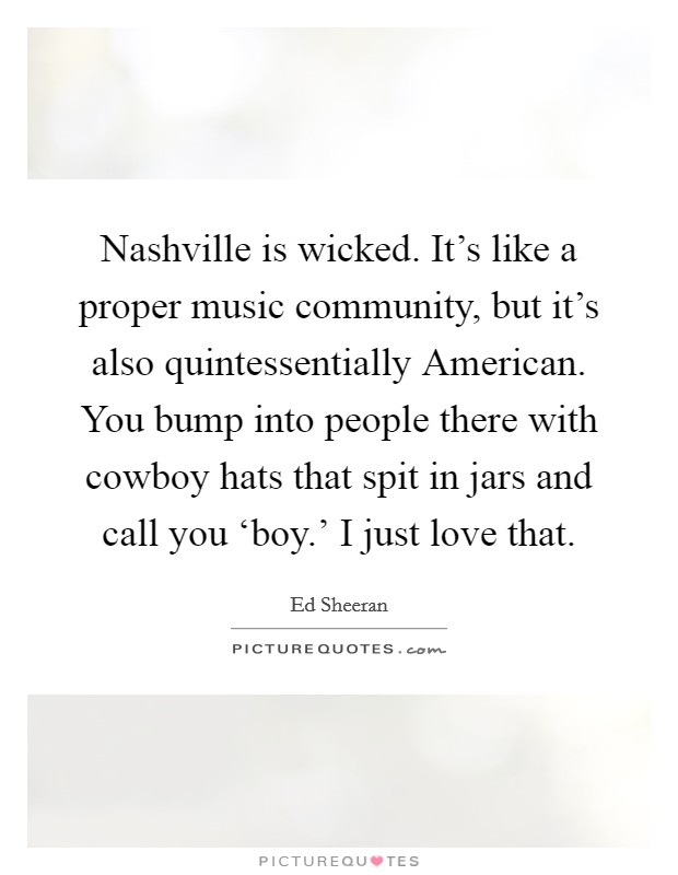 Nashville is wicked. It's like a proper music community, but it's also quintessentially American. You bump into people there with cowboy hats that spit in jars and call you 'boy.' I just love that Picture Quote #1