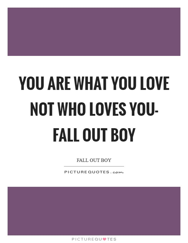 You are what you love not who loves you- Fall Out Boy Picture Quote #1