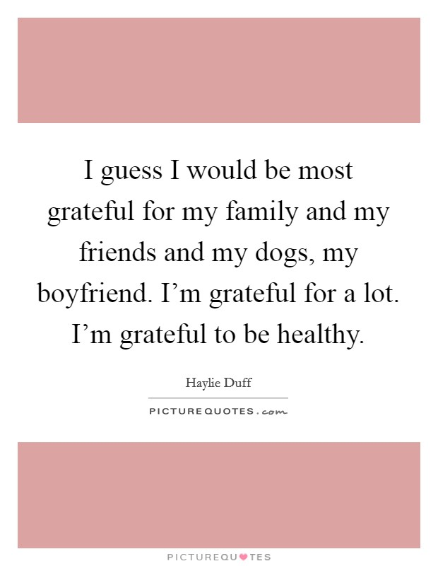I guess I would be most grateful for my family and my friends and my dogs, my boyfriend. I'm grateful for a lot. I'm grateful to be healthy Picture Quote #1