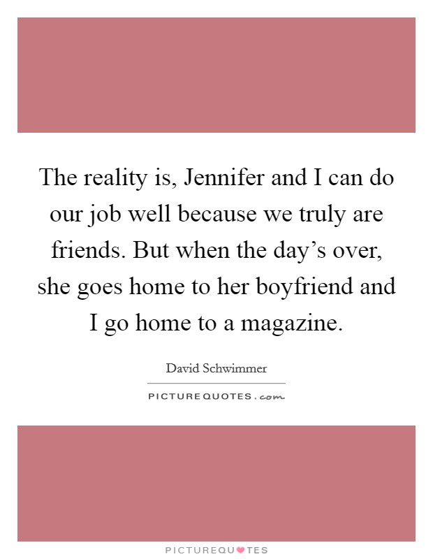 The reality is, Jennifer and I can do our job well because we truly are friends. But when the day's over, she goes home to her boyfriend and I go home to a magazine Picture Quote #1