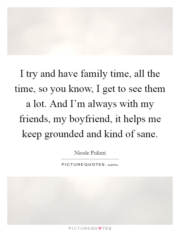 I try and have family time, all the time, so you know, I get to see them a lot. And I'm always with my friends, my boyfriend, it helps me keep grounded and kind of sane Picture Quote #1