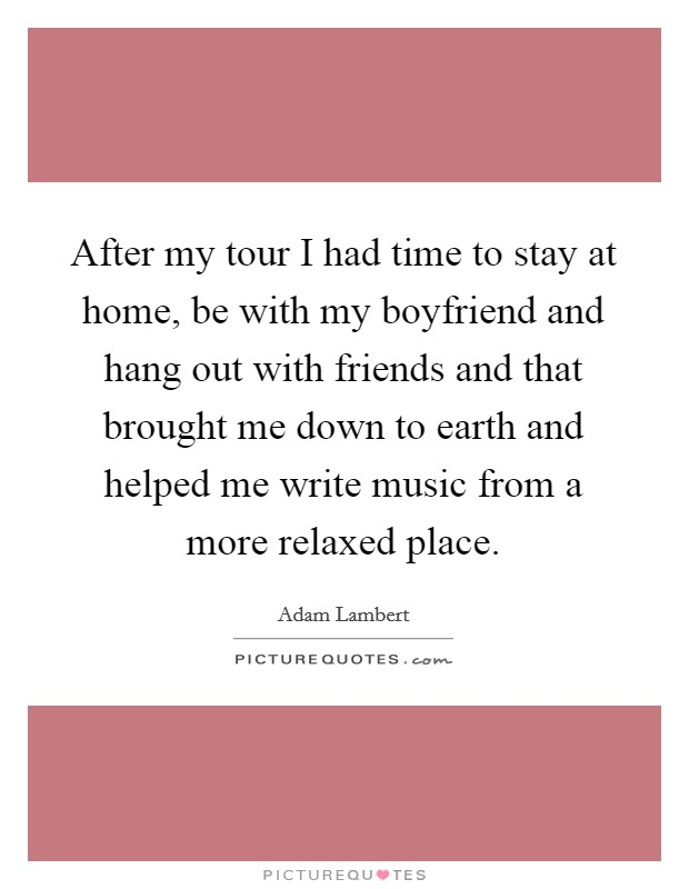After my tour I had time to stay at home, be with my boyfriend and hang out with friends and that brought me down to earth and helped me write music from a more relaxed place Picture Quote #1