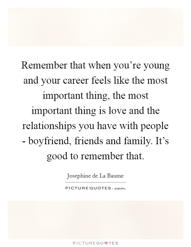 Remember that when you're young and your career feels like the most important thing, the most important thing is love and the relationships you have with people - boyfriend, friends and family. It's good to remember that Picture Quote #1