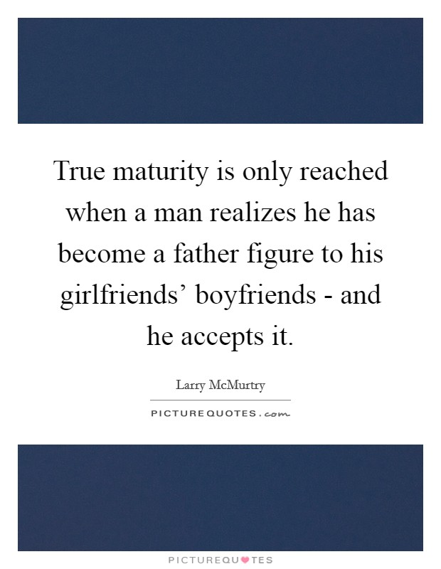 True maturity is only reached when a man realizes he has become a father figure to his girlfriends' boyfriends - and he accepts it Picture Quote #1