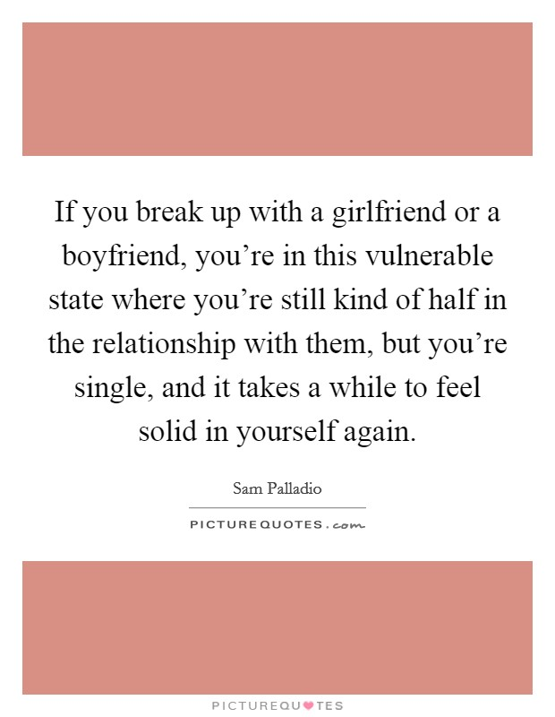 If you break up with a girlfriend or a boyfriend, you're in this vulnerable state where you're still kind of half in the relationship with them, but you're single, and it takes a while to feel solid in yourself again Picture Quote #1
