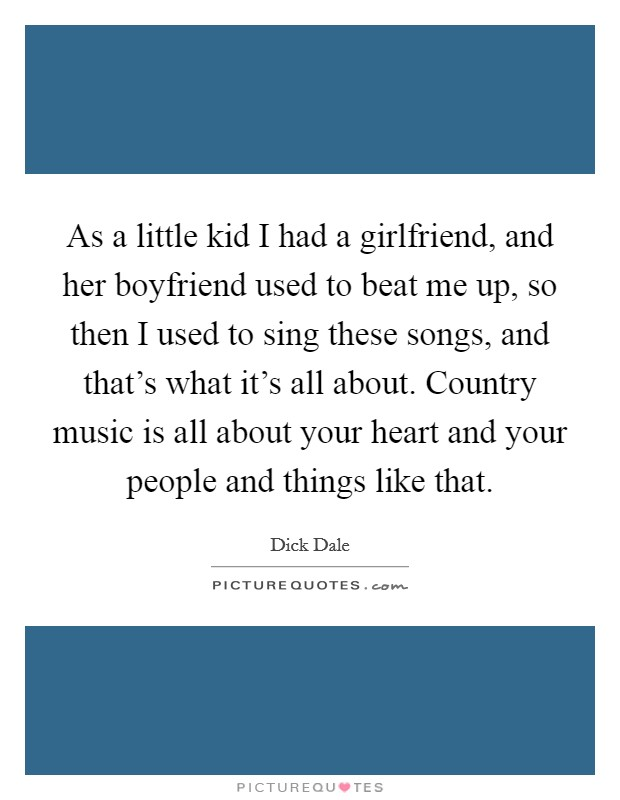 As a little kid I had a girlfriend, and her boyfriend used to beat me up, so then I used to sing these songs, and that's what it's all about. Country music is all about your heart and your people and things like that. Picture Quote #1