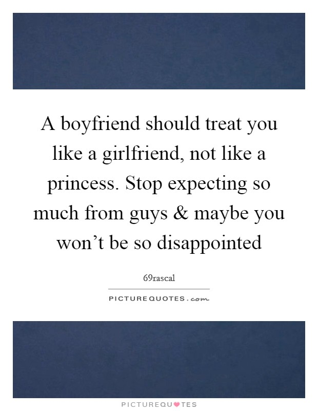 A boyfriend should treat you like a girlfriend, not like a princess. Stop expecting so much from guys and maybe you won't be so disappointed Picture Quote #1