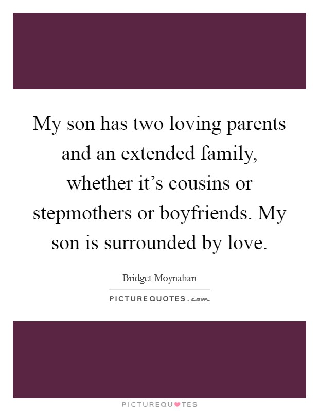 My son has two loving parents and an extended family, whether it's cousins or stepmothers or boyfriends. My son is surrounded by love Picture Quote #1
