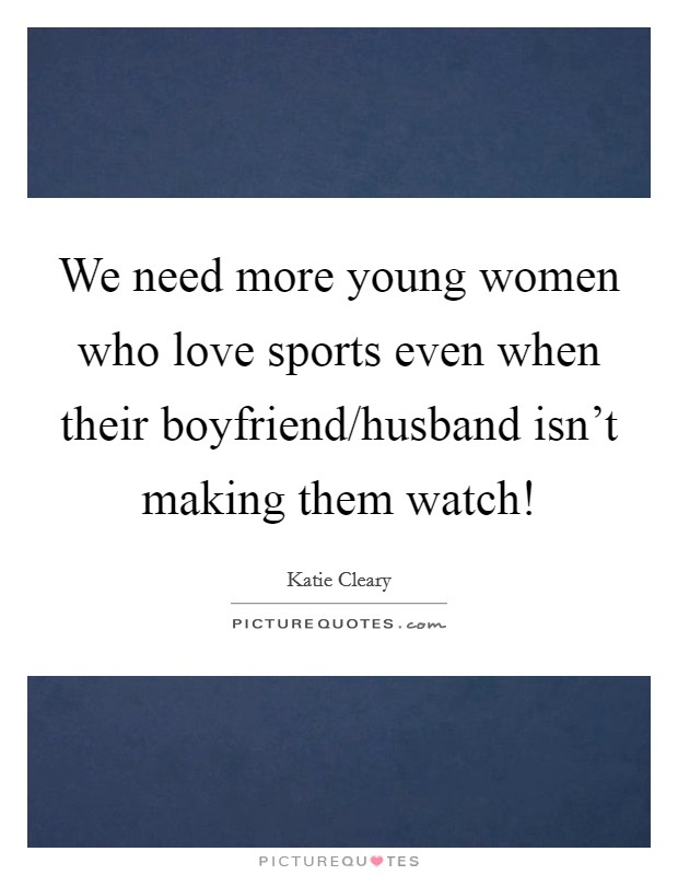We need more young women who love sports even when their boyfriend/husband isn't making them watch! Picture Quote #1