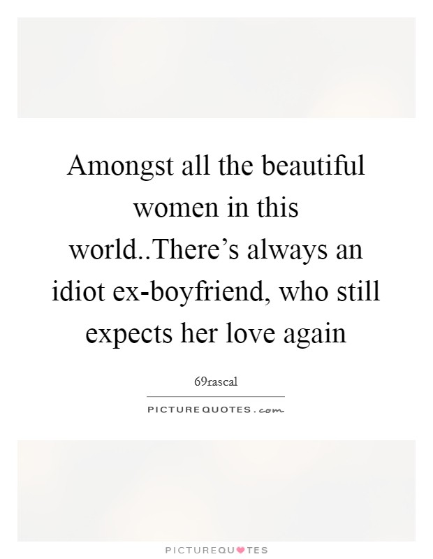 Amongst all the beautiful women in this world..There's always an idiot ex-boyfriend, who still expects her love again Picture Quote #1