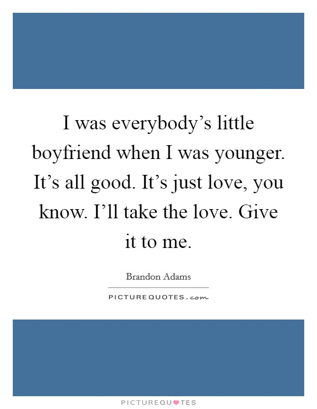 I was everybody's little boyfriend when I was younger. It's all good. It's just love, you know. I'll take the love. Give it to me Picture Quote #1