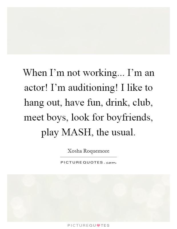 When I'm not working... I'm an actor! I'm auditioning! I like to hang out, have fun, drink, club, meet boys, look for boyfriends, play MASH, the usual Picture Quote #1