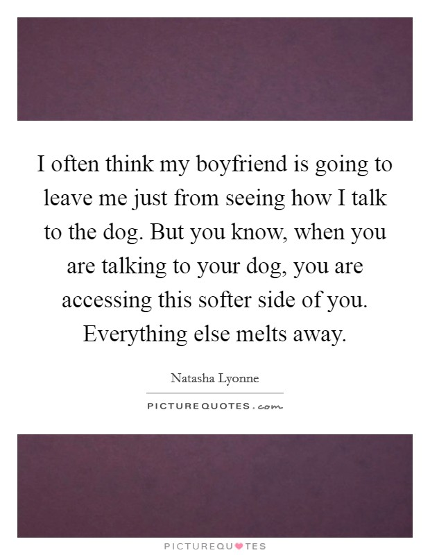 I often think my boyfriend is going to leave me just from seeing how I talk to the dog. But you know, when you are talking to your dog, you are accessing this softer side of you. Everything else melts away Picture Quote #1