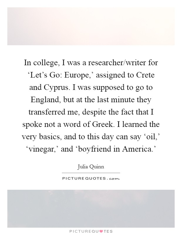In college, I was a researcher/writer for 'Let's Go: Europe,' assigned to Crete and Cyprus. I was supposed to go to England, but at the last minute they transferred me, despite the fact that I spoke not a word of Greek. I learned the very basics, and to this day can say 'oil,' 'vinegar,' and 'boyfriend in America.' Picture Quote #1