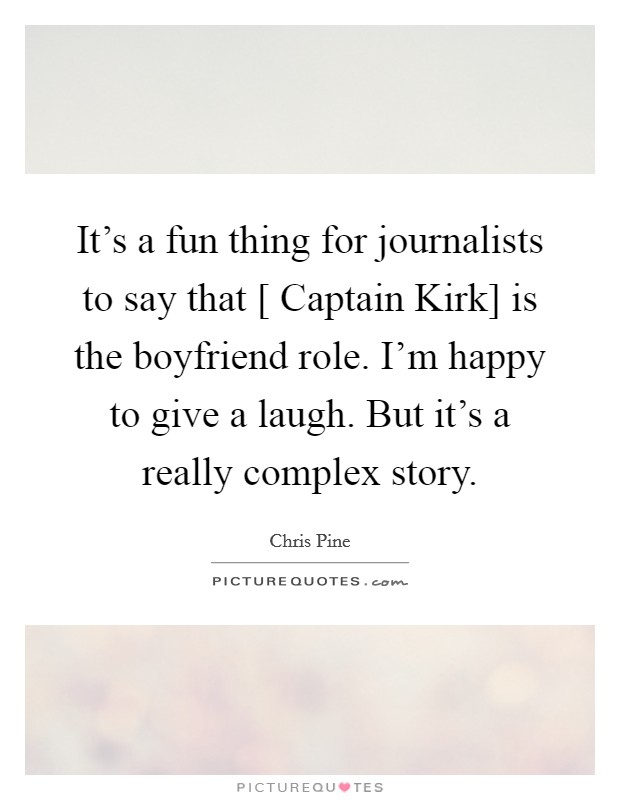 It's a fun thing for journalists to say that [ Captain Kirk] is the boyfriend role. I'm happy to give a laugh. But it's a really complex story Picture Quote #1